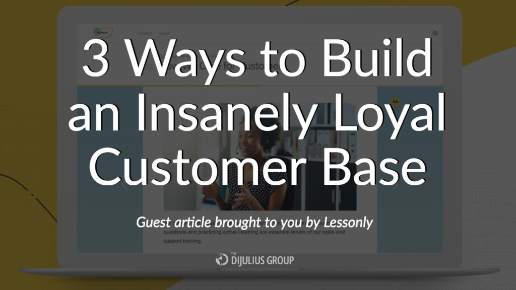 3 Ways to Build an Insanely Loyal Customer Base - Article brought to you by Lessonly, sponsor of the 2018 Customer Service Revolution Conference in Cleveland, Ohio