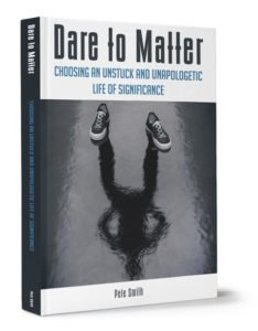 Dare to Matter - Choosing an unstuck and unapologetic life of significance - a book by Pete Smith
