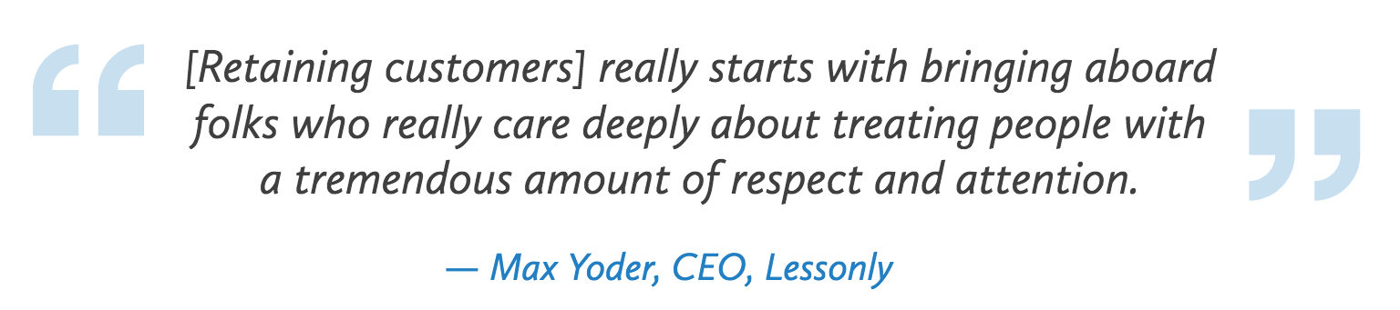 """[Retaining customers] really starts with bringing aboard folks who really care deeply about treating people with a tremendous amount of respect and attention."" - Quote by Max Yoder, CEO of Lessonly who is sponsoring the 2018 Customer Service Revolution Conference in Cleveland, Ohio"