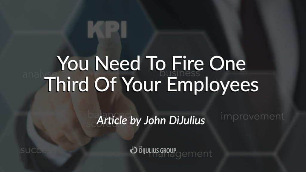 You Need To Fire One Third Of Your Employees - a Blog article by John DiJulius, speaker at the 2018 Customer Service Revolution Conference in Cleveland Ohio