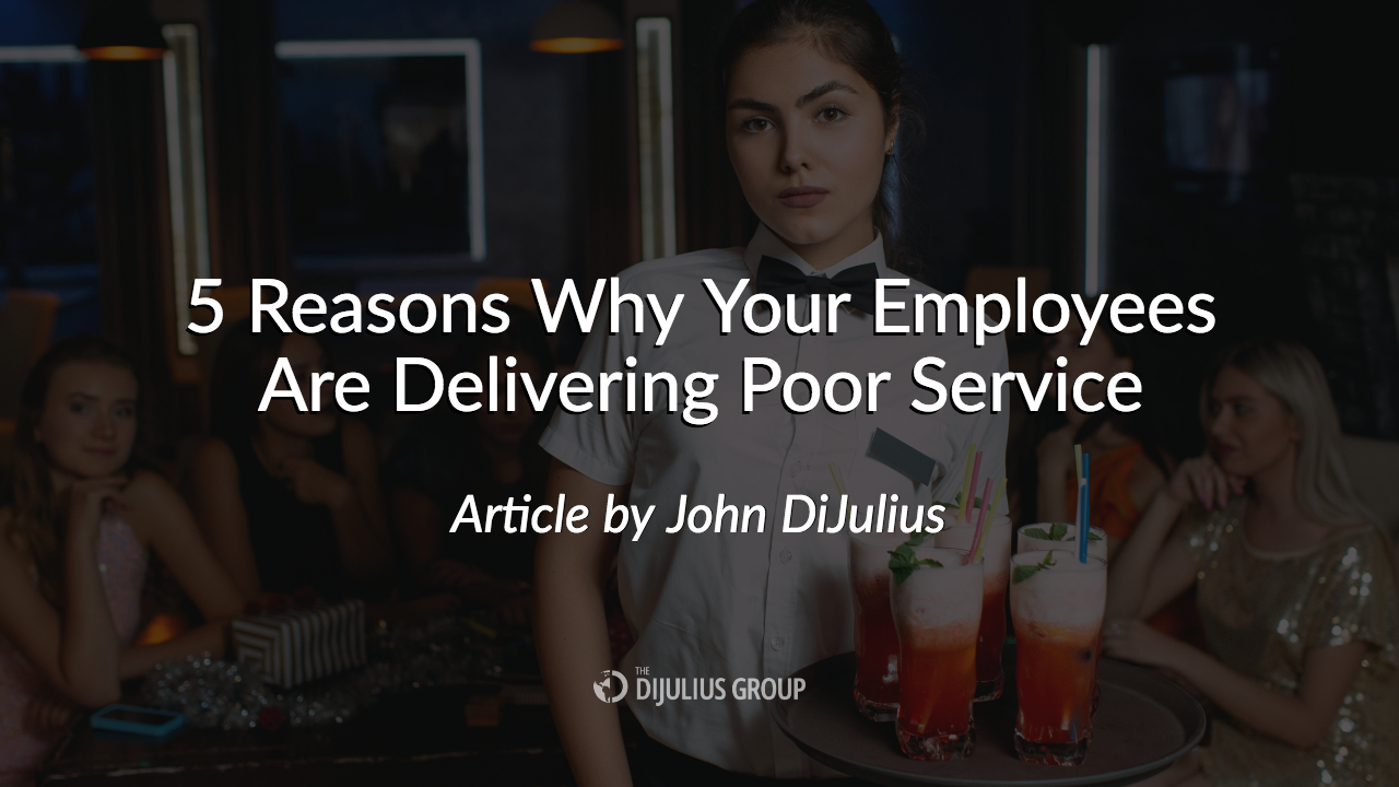 5 Reasons Why Your Employees Are Delivering Poor Service - The DiJulius Group