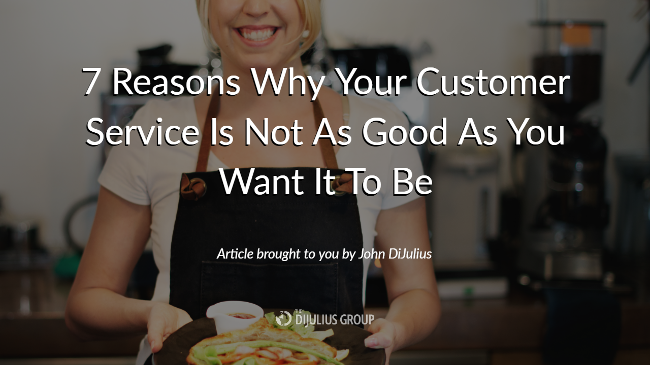 7 Reasons Why Your Customer Service Is Not As Good As You Want It To Be   The DiJulius Group