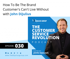 030: How To Be The Brand Customer's Can't Live Without
